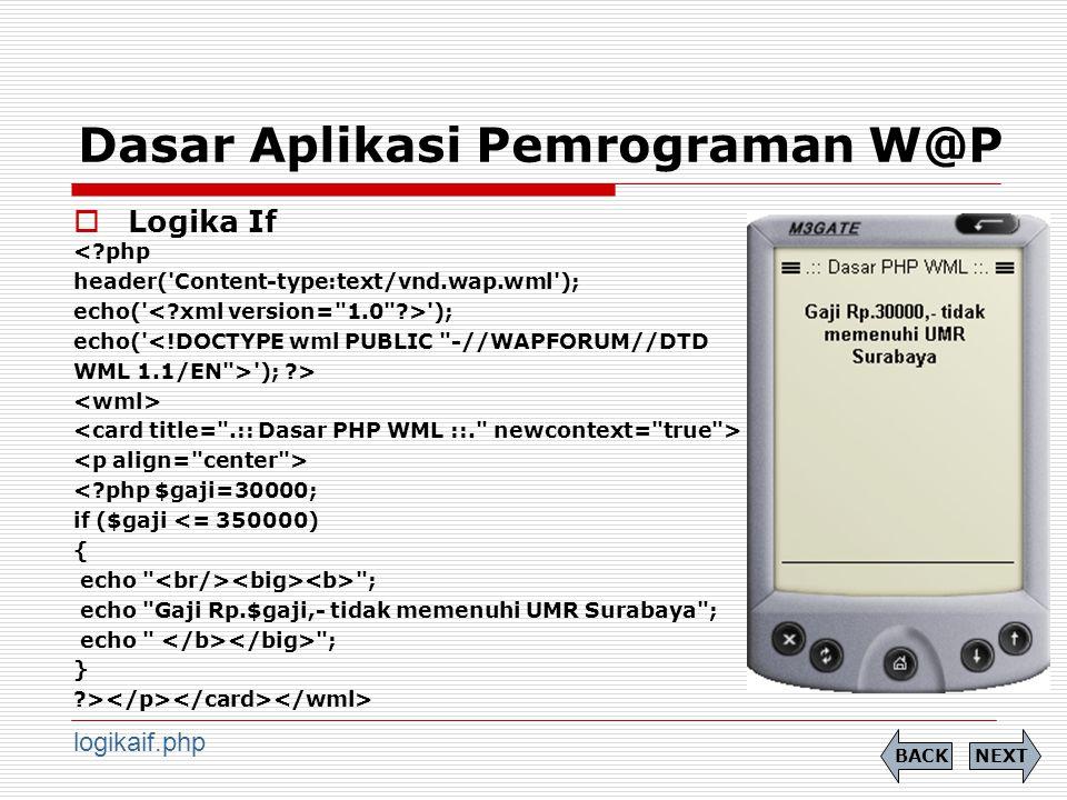 Dasar Aplikasi Pemrograman W@P  Logika If <?php header( Content-type:text/vnd.wap.wml ); echo( ); echo( <!DOCTYPE wml PUBLIC -//WAPFORUM//DTD WML 1.1/EN > ); ?> <?php $gaji=30000; if ($gaji <= 350000) { echo ; echo Gaji Rp.$gaji,- tidak memenuhi UMR Surabaya ; echo ; } ?> NEXTBACK logikaif.php
