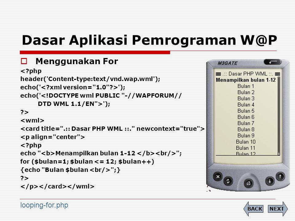 Dasar Aplikasi Pemrograman W@P  Menggunakan For <?php header( Content-type:text/vnd.wap.wml ); echo( ); echo( <!DOCTYPE wml PUBLIC -//WAPFORUM// DTD WML 1.1/EN > ); ?> <?php echo Menampilkan bulan 1-12 ; for ($bulan=1; $bulan <= 12; $bulan++) {echo Bulan $bulan ;} ?> NEXTBACK looping-for.php