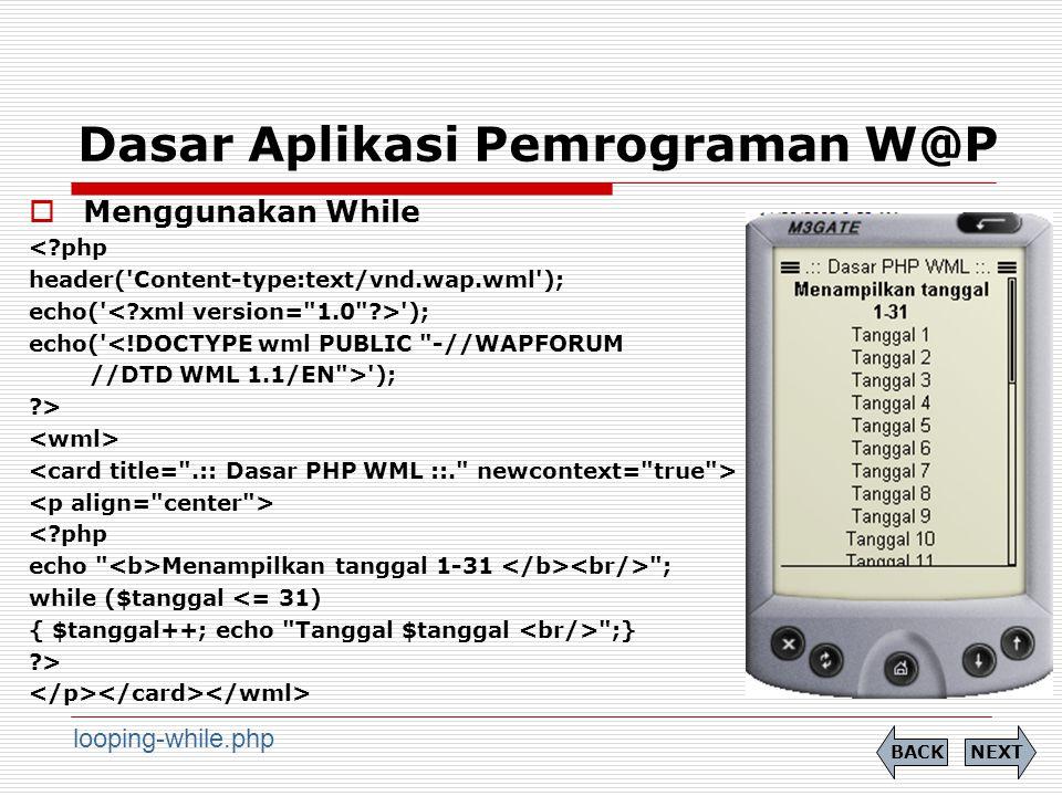 Dasar Aplikasi Pemrograman W@P  Menggunakan While <?php header( Content-type:text/vnd.wap.wml ); echo( ); echo( <!DOCTYPE wml PUBLIC -//WAPFORUM //DTD WML 1.1/EN > ); ?> <?php echo Menampilkan tanggal 1-31 ; while ($tanggal <= 31) { $tanggal++; echo Tanggal $tanggal ;} ?> NEXTBACK looping-while.php
