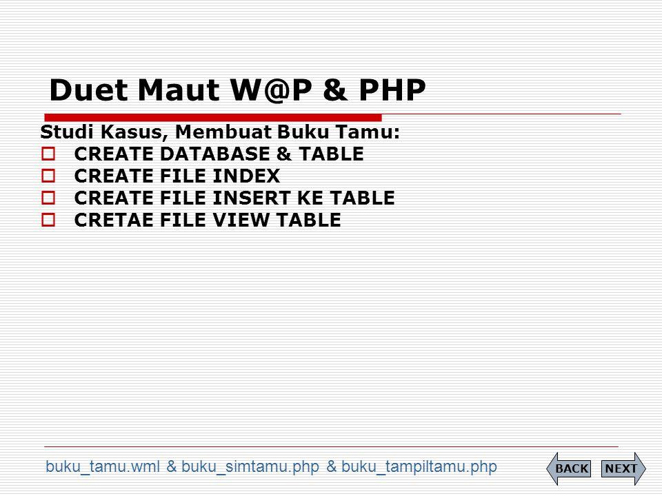 Duet Maut W@P & PHP NEXTBACK Studi Kasus, Membuat Buku Tamu:  CREATE DATABASE & TABLE  CREATE FILE INDEX  CREATE FILE INSERT KE TABLE  CRETAE FILE VIEW TABLE buku_tamu.wml & buku_simtamu.php & buku_tampiltamu.php