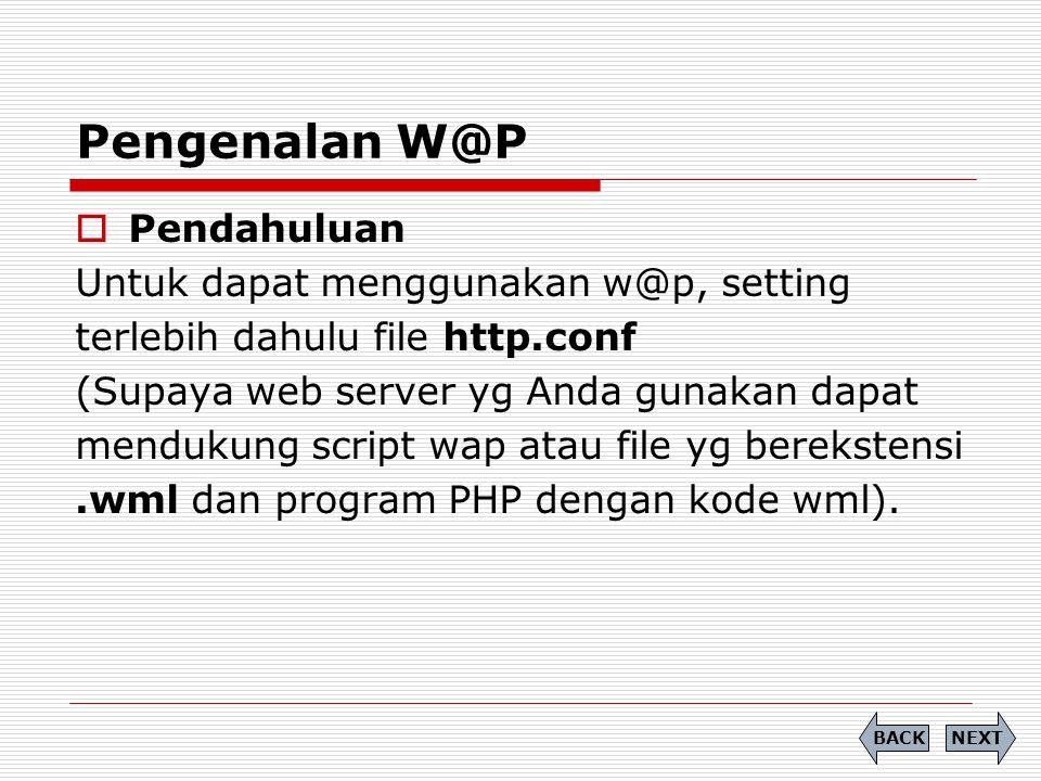 Pengenalan W@P NEXTBACK  Pendahuluan Untuk dapat menggunakan w@p, setting terlebih dahulu file http.conf (Supaya web server yg Anda gunakan dapat mendukung script wap atau file yg berekstensi.wml dan program PHP dengan kode wml).