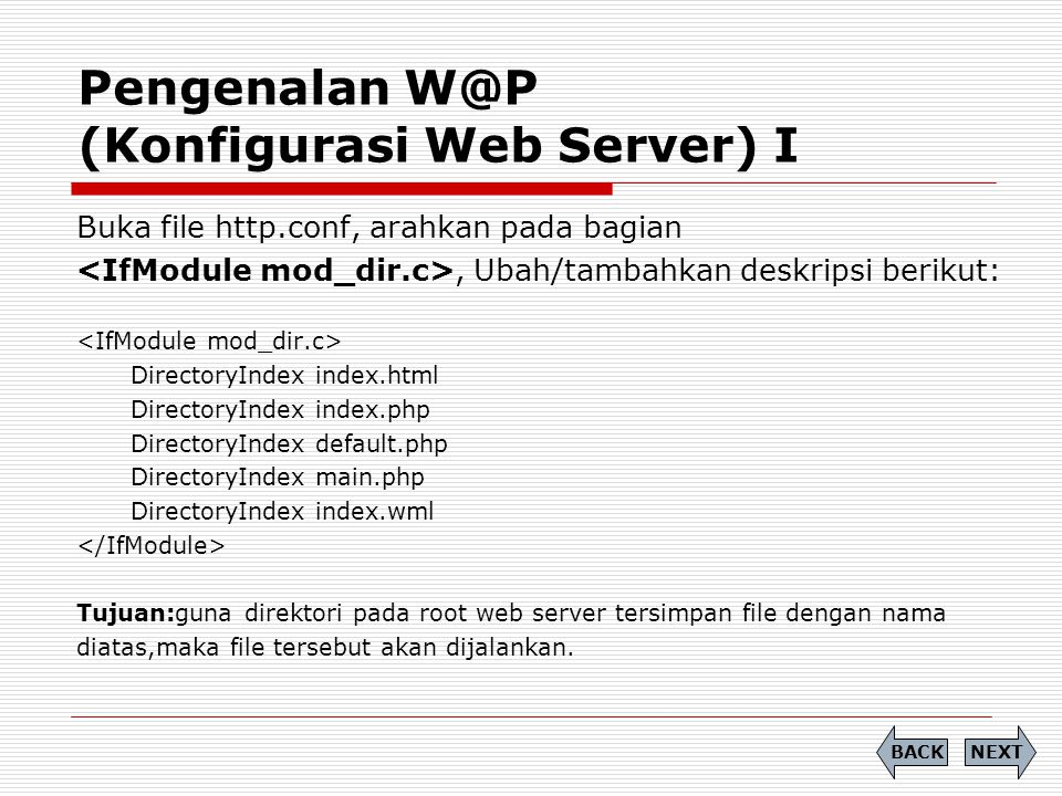 Pengenalan W@P (Konfigurasi Web Server) I NEXTBACK Buka file http.conf, arahkan pada bagian, Ubah/tambahkan deskripsi berikut: DirectoryIndex index.html DirectoryIndex index.php DirectoryIndex default.php DirectoryIndex main.php DirectoryIndex index.wml Tujuan:guna direktori pada root web server tersimpan file dengan nama diatas,maka file tersebut akan dijalankan.
