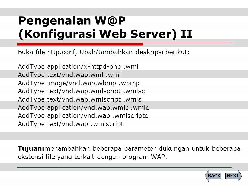 Pengenalan W@P (Konfigurasi Web Server) II NEXTBACK Buka file http.conf, Ubah/tambahkan deskripsi berikut: AddType application/x-httpd-php.wml AddType text/vnd.wap.wml.wml AddType image/vnd.wap.wbmp.wbmp AddType text/vnd.wap.wmlscript.wmlsc AddType text/vnd.wap.wmlscript.wmls AddType application/vnd.wap.wmlc.wmlc AddType application/vnd.wap.wmlscriptc AddType text/vnd.wap.wmlscript Tujuan:menambahkan beberapa parameter dukungan untuk beberapa ekstensi file yang terkait dengan program WAP.