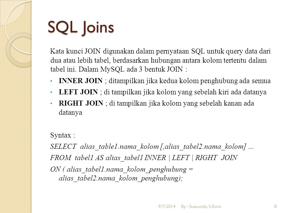 SQL Joins Contoh : SELECT A.NIS, A.Nama, B.Nama_agama FROM siswa AS A INNER JOIN agama AS B ON (A.Id_agama = B.Id_agama); 9/7/2014By : Suwondo, S.Kom9