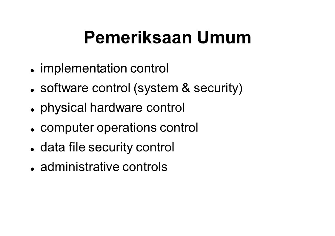 Pemeriksaan Umum implementation control software control (system & security) physical hardware control computer operations control data file security control administrative controls