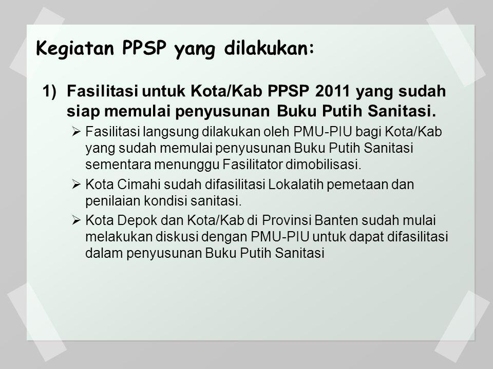 Kegiatan PPSP yang dilakukan: 1)Fasilitasi untuk Kota/Kab PPSP 2011 yang sudah siap memulai penyusunan Buku Putih Sanitasi.  Fasilitasi langsung dila