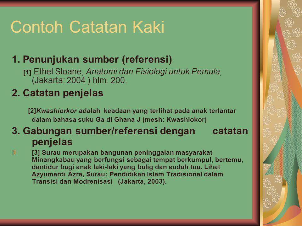 Contoh Catatan Kaki 1. Penunjukan sumber (referensi) [1] Ethel Sloane, Anatomi dan Fisiologi untuk Pemula, (Jakarta: 2004 ) hlm. 200. 2. Catatan penje