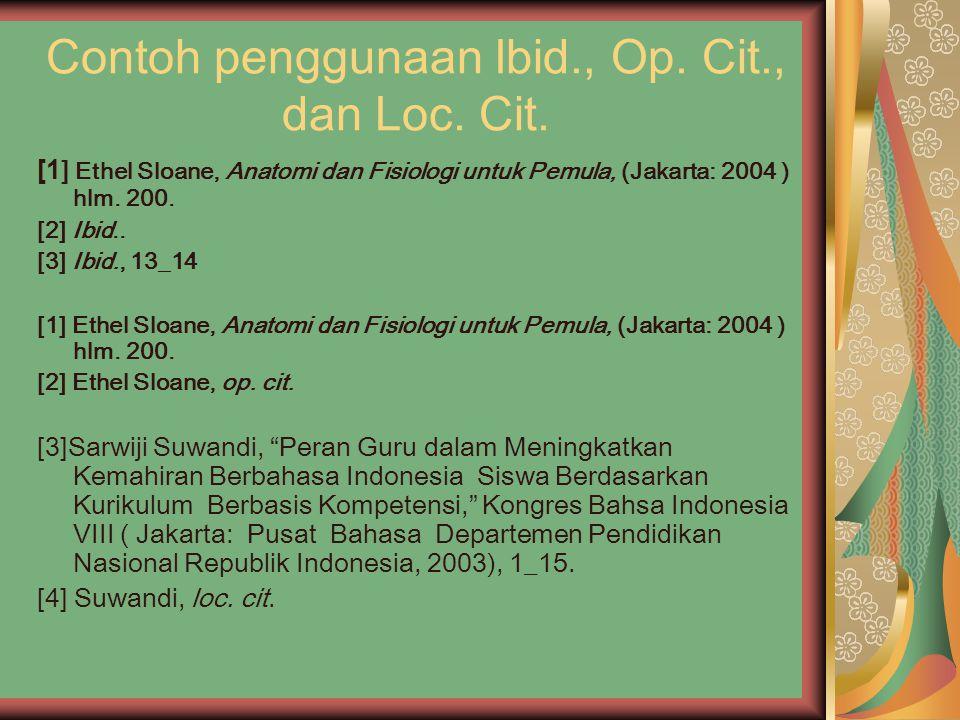 Contoh penggunaan Ibid., Op. Cit., dan Loc. Cit. [1 ] Ethel Sloane, Anatomi dan Fisiologi untuk Pemula, (Jakarta: 2004 ) hlm. 200. [2] Ibid.. [3] Ibid