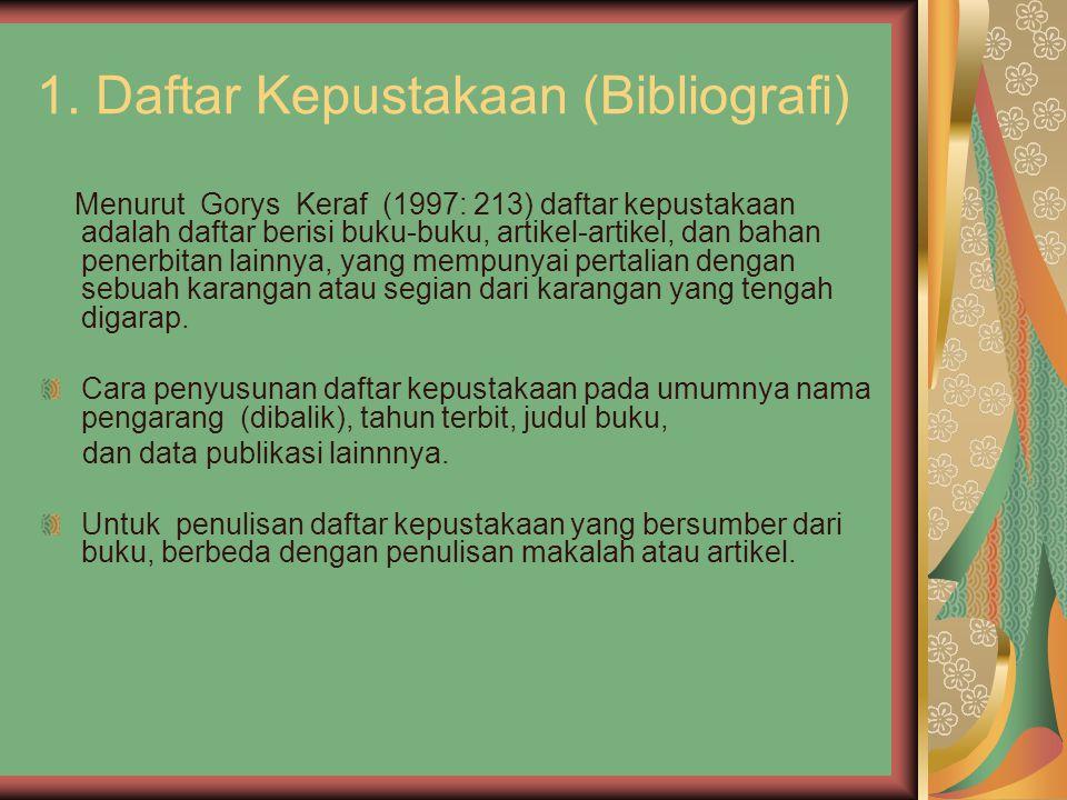 1. Daftar Kepustakaan (Bibliografi) Menurut Gorys Keraf (1997: 213) daftar kepustakaan adalah daftar berisi buku-buku, artikel-artikel, dan bahan pene