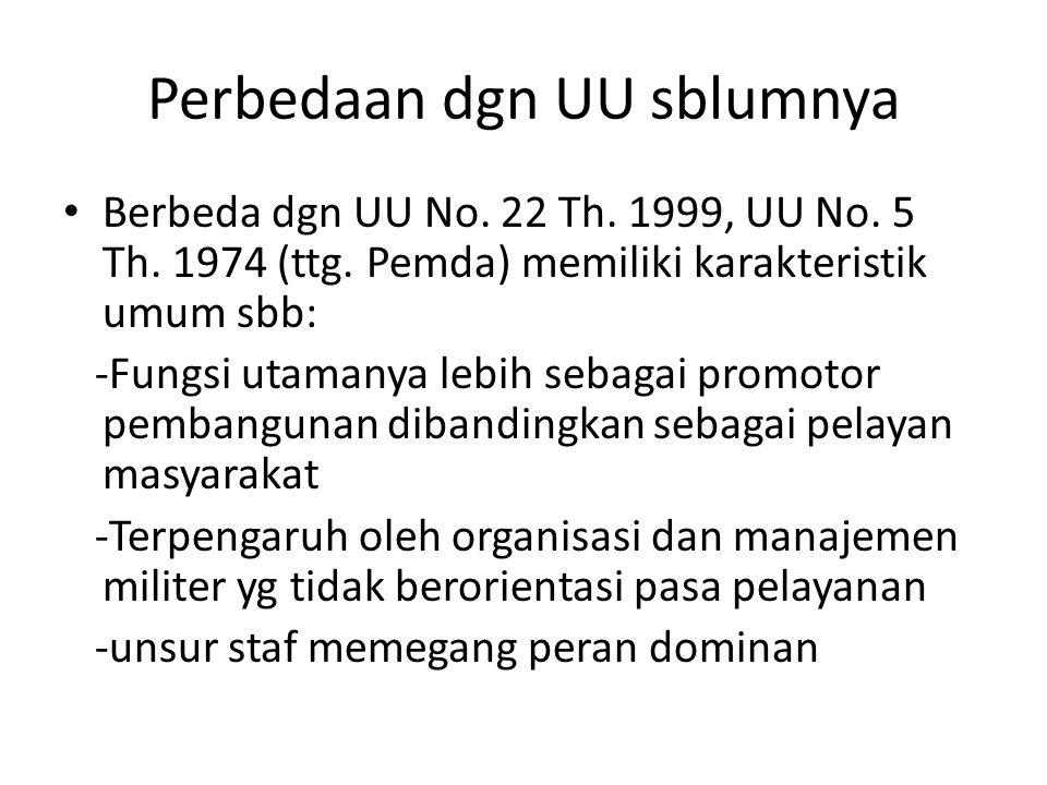 Perbedaan dgn UU sblumnya Berbeda dgn UU No. 22 Th. 1999, UU No. 5 Th. 1974 (ttg. Pemda) memiliki karakteristik umum sbb: -Fungsi utamanya lebih sebag