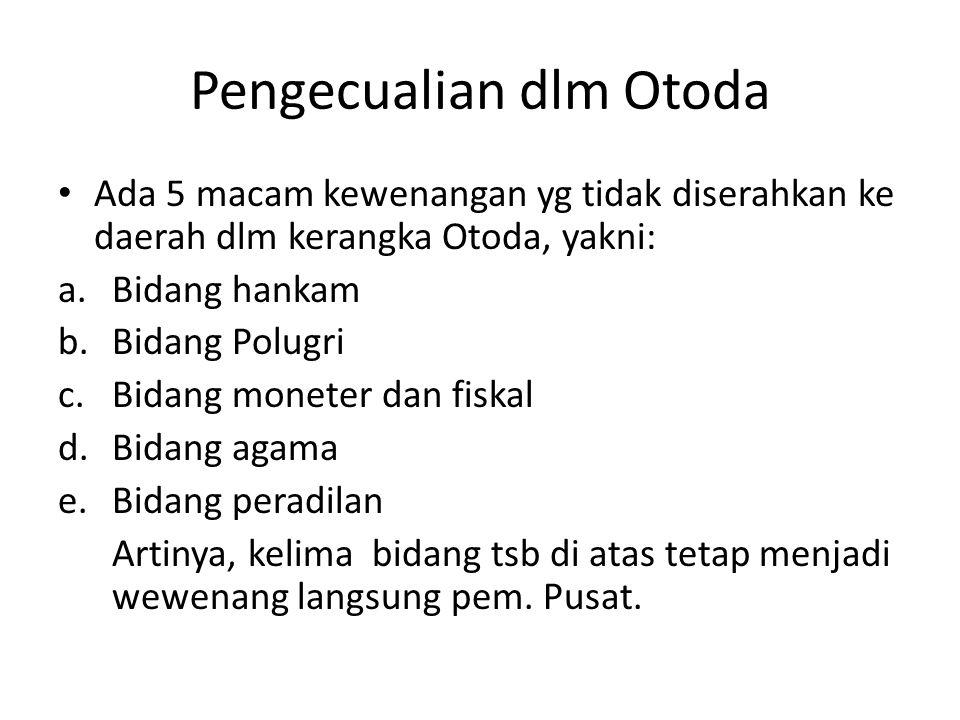 Pengecualian dlm Otoda Ada 5 macam kewenangan yg tidak diserahkan ke daerah dlm kerangka Otoda, yakni: a.Bidang hankam b.Bidang Polugri c.Bidang monet