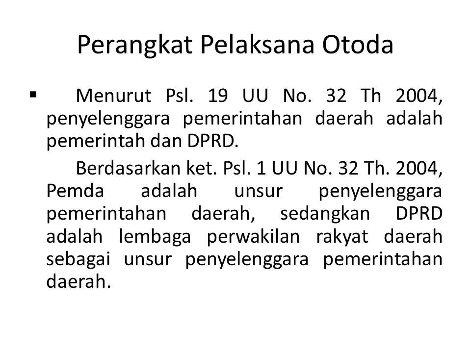 Perangkat Pelaksana Otoda  Menurut Psl. 19 UU No. 32 Th 2004, penyelenggara pemerintahan daerah adalah pemerintah dan DPRD. Berdasarkan ket. Psl. 1 U