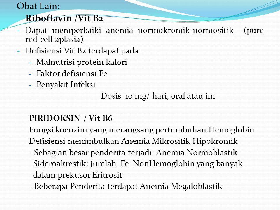 Obat Lain: Riboflavin /Vit B2 - Dapat memperbaiki anemia normokromik-normositik (pure red-cell aplasia) - Defisiensi Vit B2 terdapat pada: - Malnutrisi protein kalori - Faktor defisiensi Fe - Penyakit Infeksi Dosis 10 mg/ hari, oral atau im PIRIDOKSIN / Vit B6 Fungsi koenzim yang merangsang pertumbuhan Hemoglobin Defisiensi menimbulkan Anemia Mikrositik Hipokromik - Sebagian besar penderita terjadi: Anemia Normoblastik Sideroakrestik: jumlah Fe NonHemoglobin yang banyak dalam prekusor Eritrosit - Beberapa Penderita terdapat Anemia Megaloblastik