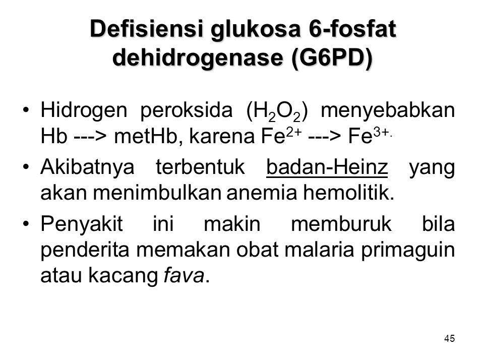 45 Defisiensi glukosa 6-fosfat dehidrogenase (G6PD) Hidrogen peroksida (H 2 O 2 ) menyebabkan Hb ---> metHb, karena Fe 2+ ---> Fe 3+.