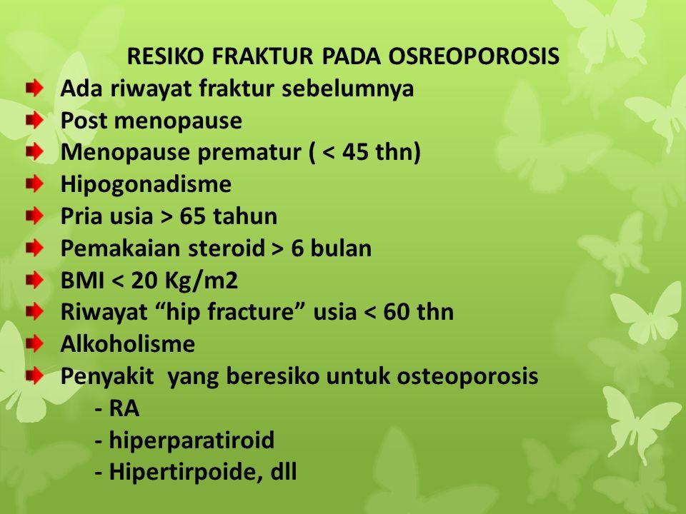RESIKO FRAKTUR PADA OSREOPOROSIS Ada riwayat fraktur sebelumnya Post menopause Menopause prematur ( < 45 thn) Hipogonadisme Pria usia > 65 tahun Pemak