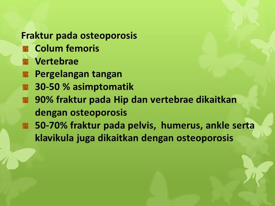Fraktur pada osteoporosis Colum femoris Vertebrae Pergelangan tangan 30-50 % asimptomatik 90% fraktur pada Hip dan vertebrae dikaitkan dengan osteopor