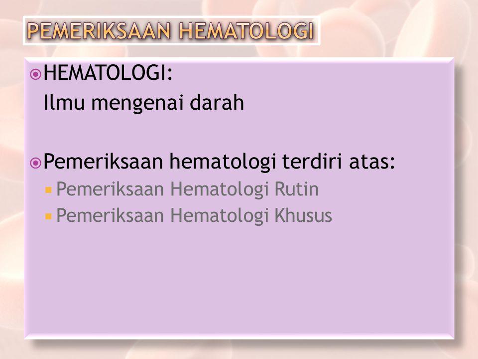  HEMATOLOGI: Ilmu mengenai darah  Pemeriksaan hematologi terdiri atas:  Pemeriksaan Hematologi Rutin  Pemeriksaan Hematologi Khusus  HEMATOLOGI: