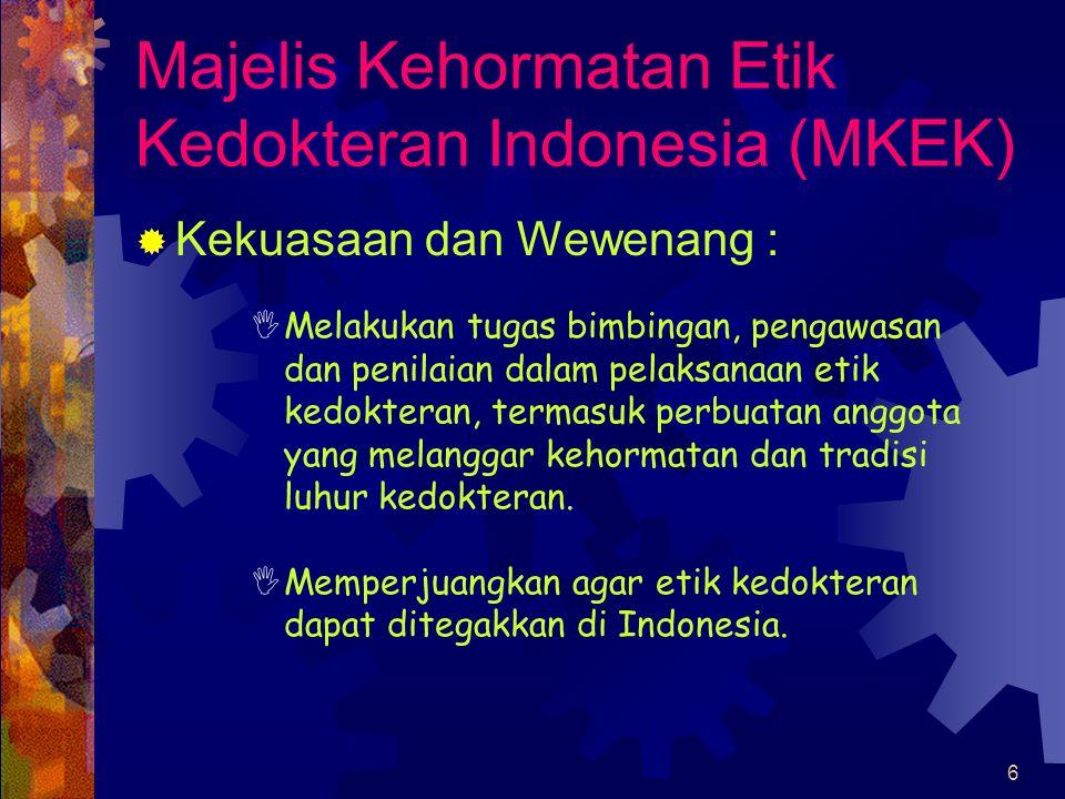 6 Majelis Kehormatan Etik Kedokteran Indonesia (MKEK)  Kekuasaan dan Wewenang :  Melakukan tugas bimbingan, pengawasan dan penilaian dalam pelaksanaan etik kedokteran, termasuk perbuatan anggota yang melanggar kehormatan dan tradisi luhur kedokteran.