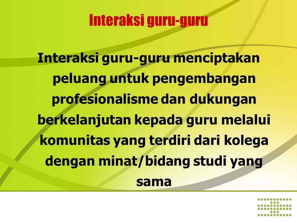 Interaksi guru-guru Interaksi guru-guru menciptakan peluang untuk pengembangan profesionalisme dan dukungan berkelanjutan kepada guru melalui komunitas yang terdiri dari kolega dengan minat/bidang studi yang sama