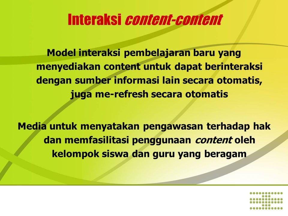 Interaksi content-content Model interaksi pembelajaran baru yang menyediakan content untuk dapat berinteraksi dengan sumber informasi lain secara otomatis, juga me-refresh secara otomatis Media untuk menyatakan pengawasan terhadap hak dan memfasilitasi penggunaan content oleh kelompok siswa dan guru yang beragam