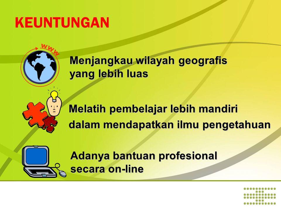 KEUNTUNGAN Menjangkau wilayah geografis yang lebih luas Adanya bantuan profesional secara on-line Melatih pembelajar lebih mandiri dalam mendapatkan ilmu pengetahuan