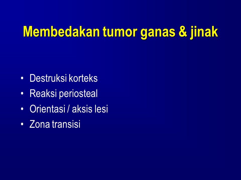 Membedakan tumor ganas & jinak Destruksi korteks Reaksi periosteal Orientasi / aksis lesi Zona transisi