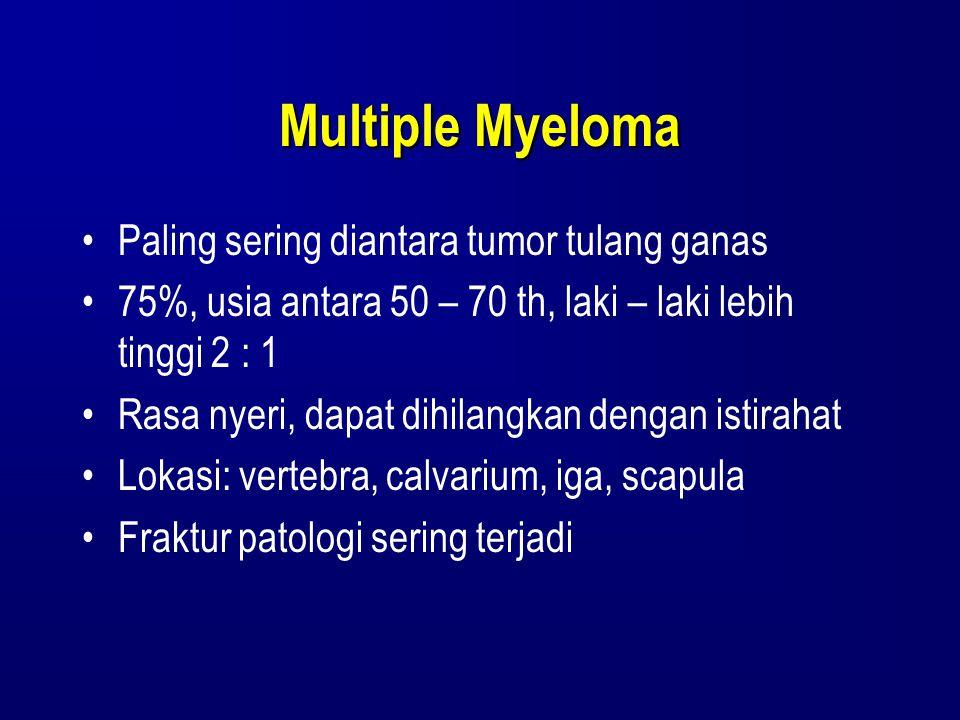 Multiple Myeloma Paling sering diantara tumor tulang ganas 75%, usia antara 50 – 70 th, laki – laki lebih tinggi 2 : 1 Rasa nyeri, dapat dihilangkan d