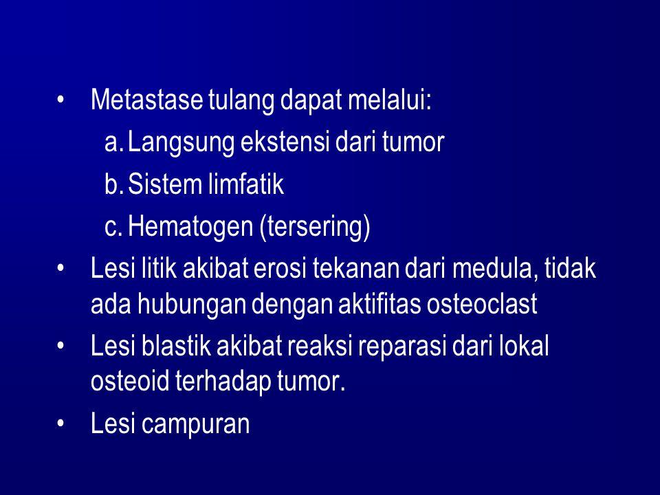 Metastase tulang dapat melalui: a.Langsung ekstensi dari tumor b.Sistem limfatik c.Hematogen (tersering) Lesi litik akibat erosi tekanan dari medula,
