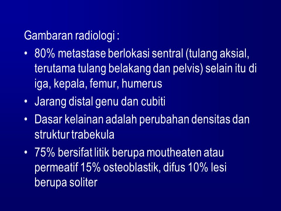 Gambaran radiologi : 80% metastase berlokasi sentral (tulang aksial, terutama tulang belakang dan pelvis) selain itu di iga, kepala, femur, humerus Ja