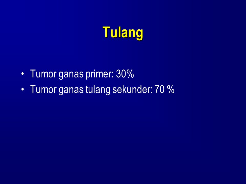 Tulang Tumor ganas primer: 30% Tumor ganas tulang sekunder: 70 %