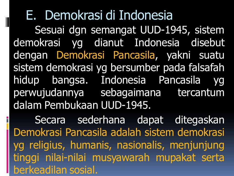 E.Demokrasi di Indonesia Sesuai dgn semangat UUD-1945, sistem demokrasi yg dianut Indonesia disebut dengan Demokrasi Pancasila, yakni suatu sistem demokrasi yg bersumber pada falsafah hidup bangsa.