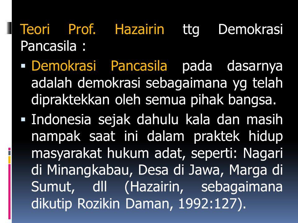 Teori Prof. Hazairin ttg Demokrasi Pancasila :  Demokrasi Pancasila pada dasarnya adalah demokrasi sebagaimana yg telah dipraktekkan oleh semua pihak