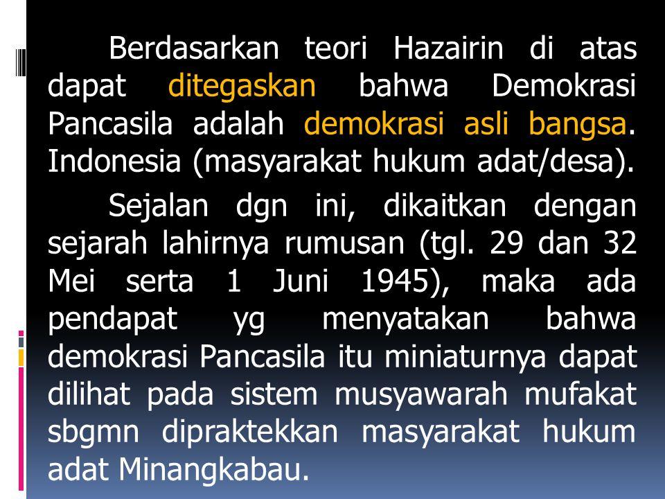 Berdasarkan teori Hazairin di atas dapat ditegaskan bahwa Demokrasi Pancasila adalah demokrasi asli bangsa. Indonesia (masyarakat hukum adat/desa). Se