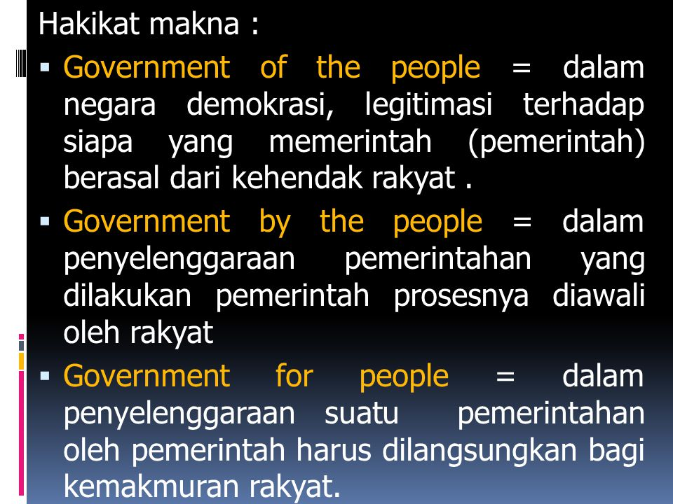Hakikat makna :  Government of the people = dalam negara demokrasi, legitimasi terhadap siapa yang memerintah (pemerintah) berasal dari kehendak raky