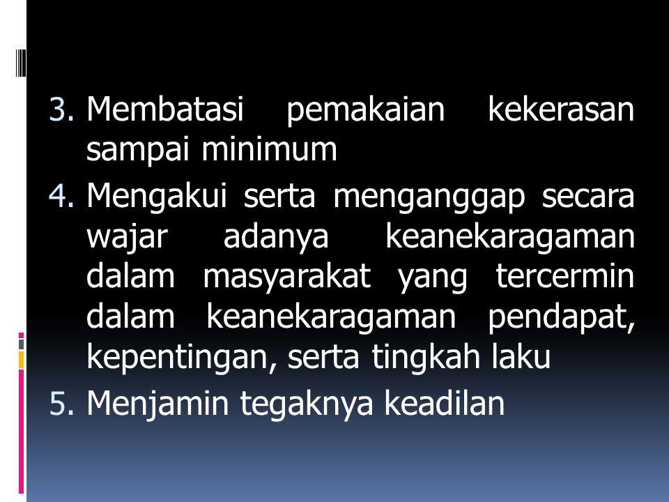 3. Membatasi pemakaian kekerasan sampai minimum 4. Mengakui serta menganggap secara wajar adanya keanekaragaman dalam masyarakat yang tercermin dalam