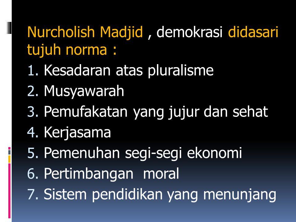 Nurcholish Madjid, demokrasi didasari tujuh norma : 1. Kesadaran atas pluralisme 2. Musyawarah 3. Pemufakatan yang jujur dan sehat 4. Kerjasama 5. Pem