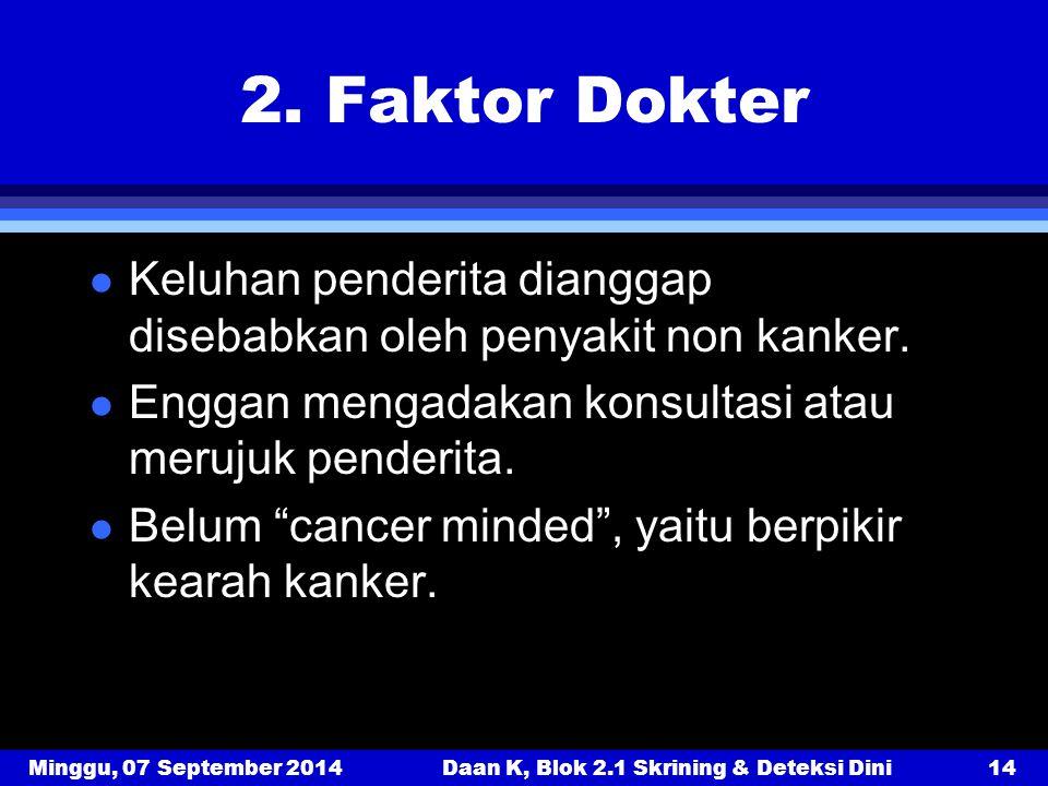 Minggu, 07 September 2014Daan K, Blok 2.1 Skrining & Deteksi Dini14 2. Faktor Dokter l Keluhan penderita dianggap disebabkan oleh penyakit non kanker.
