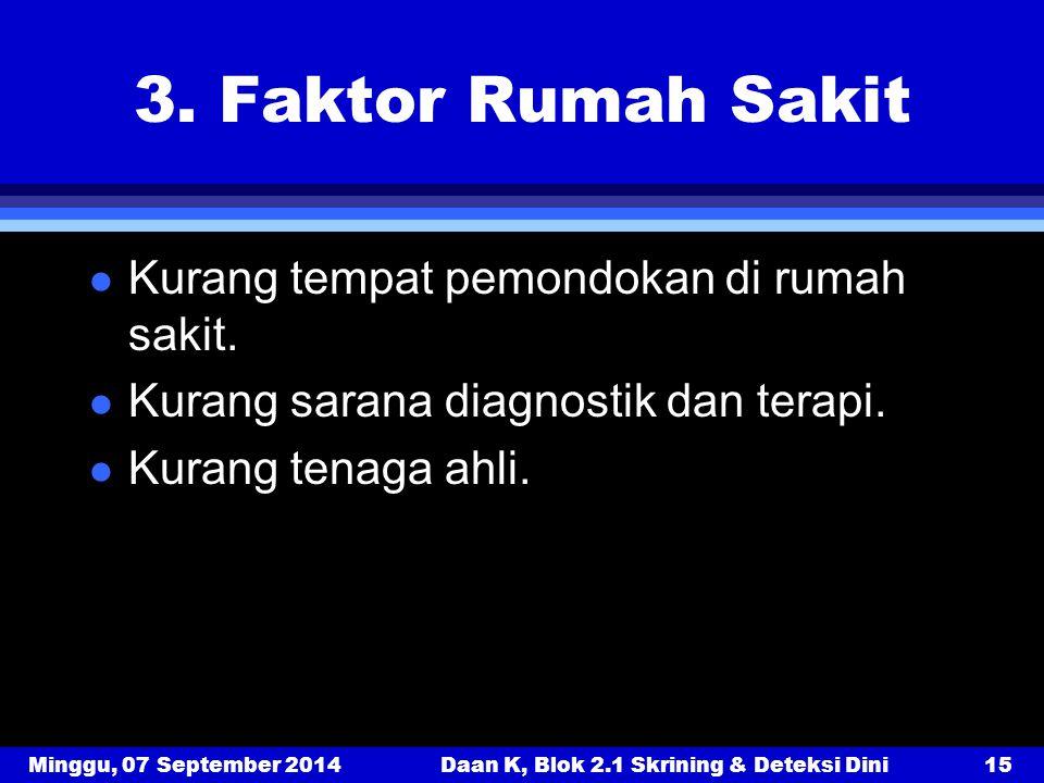 Minggu, 07 September 2014Daan K, Blok 2.1 Skrining & Deteksi Dini15 3. Faktor Rumah Sakit l Kurang tempat pemondokan di rumah sakit. l Kurang sarana d