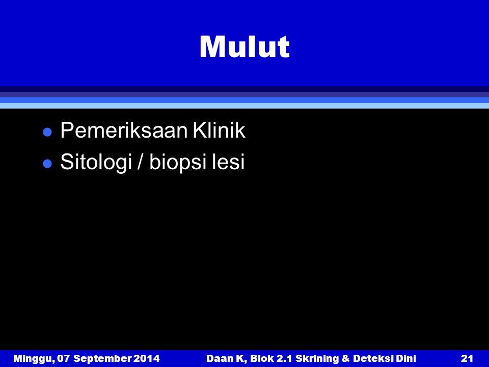 Minggu, 07 September 2014Daan K, Blok 2.1 Skrining & Deteksi Dini21 Mulut l Pemeriksaan Klinik l Sitologi / biopsi lesi