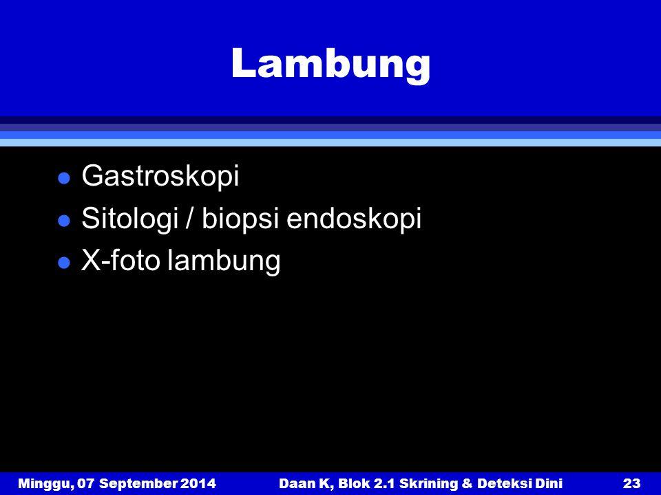 Minggu, 07 September 2014Daan K, Blok 2.1 Skrining & Deteksi Dini23 Lambung l Gastroskopi l Sitologi / biopsi endoskopi l X-foto lambung