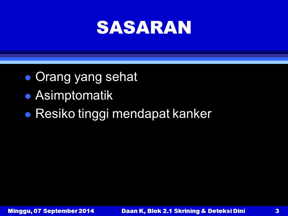 Minggu, 07 September 2014Daan K, Blok 2.1 Skrining & Deteksi Dini3 SASARAN l Orang yang sehat l Asimptomatik l Resiko tinggi mendapat kanker