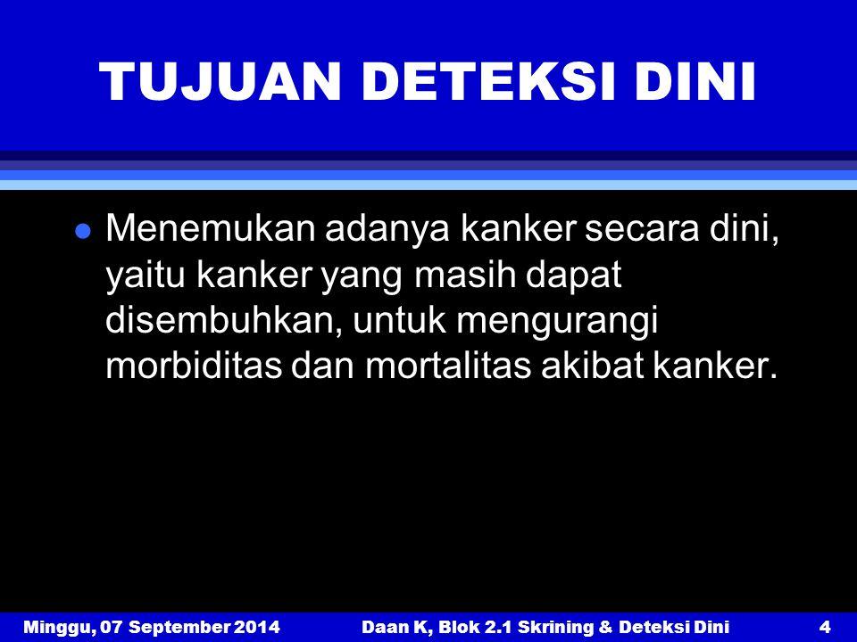 Minggu, 07 September 2014Daan K, Blok 2.1 Skrining & Deteksi Dini4 TUJUAN DETEKSI DINI l Menemukan adanya kanker secara dini, yaitu kanker yang masih
