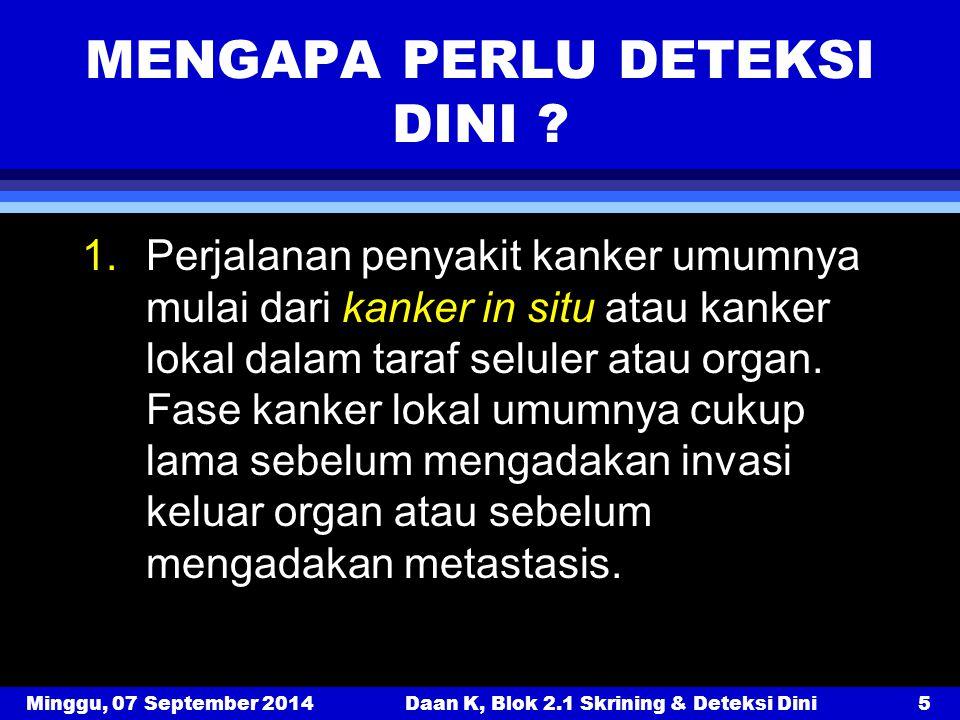 Minggu, 07 September 2014Daan K, Blok 2.1 Skrining & Deteksi Dini5 MENGAPA PERLU DETEKSI DINI ? 1.Perjalanan penyakit kanker umumnya mulai dari kanker