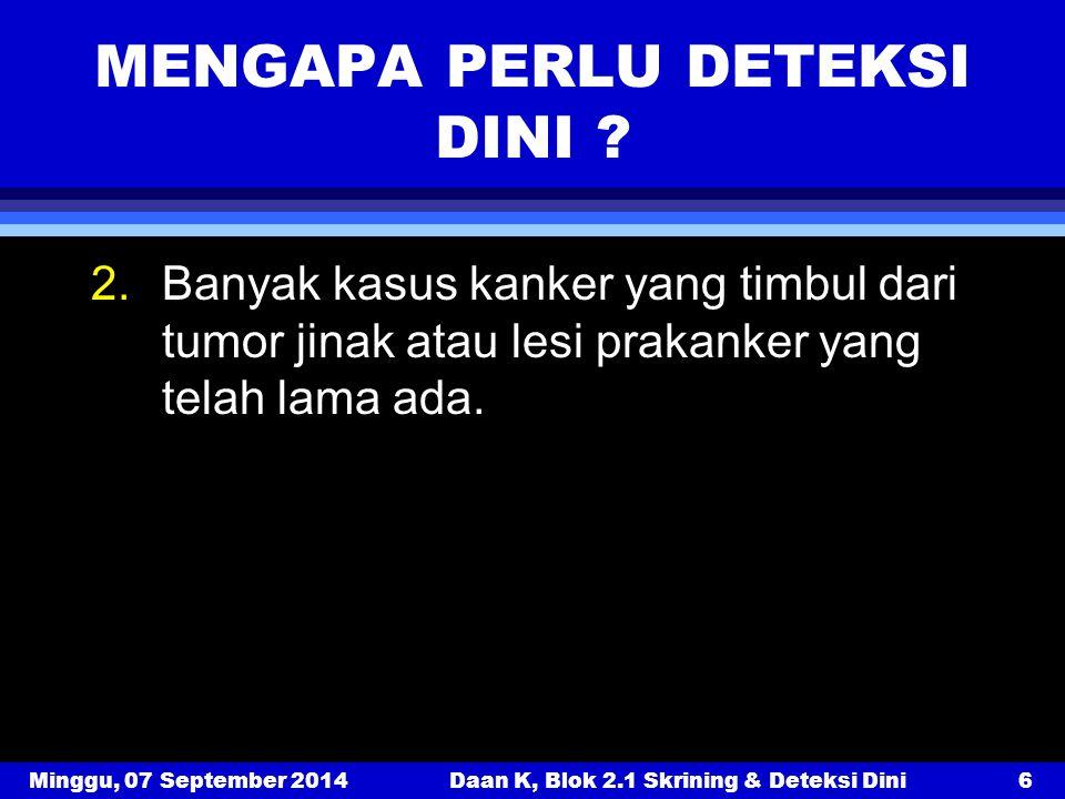 Minggu, 07 September 2014Daan K, Blok 2.1 Skrining & Deteksi Dini6 MENGAPA PERLU DETEKSI DINI ? 2.Banyak kasus kanker yang timbul dari tumor jinak ata