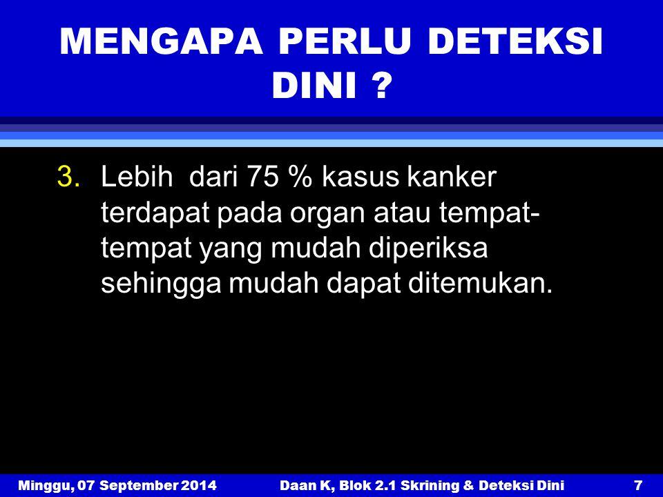 Minggu, 07 September 2014Daan K, Blok 2.1 Skrining & Deteksi Dini7 MENGAPA PERLU DETEKSI DINI ? 3.Lebih dari 75 % kasus kanker terdapat pada organ ata