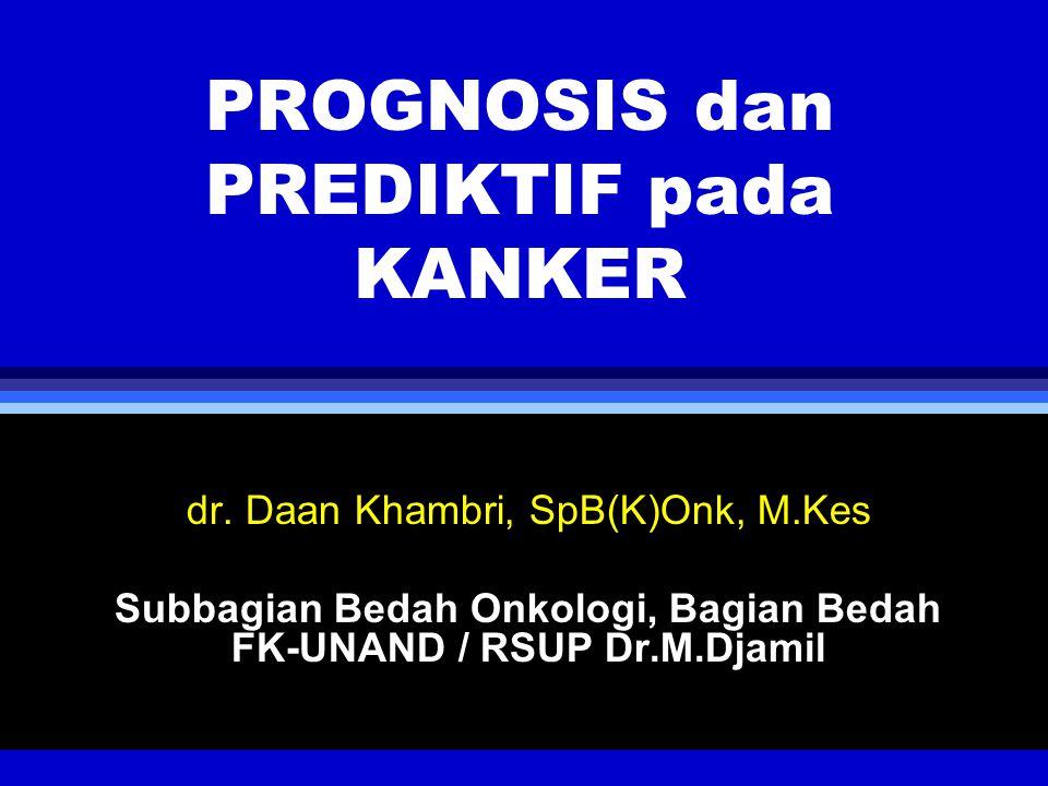 PROGNOSIS dan PREDIKTIF pada KANKER dr. Daan Khambri, SpB(K)Onk, M.Kes Subbagian Bedah Onkologi, Bagian Bedah FK-UNAND / RSUP Dr.M.Djamil