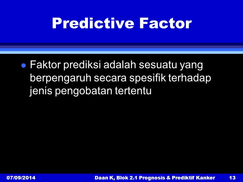Predictive Factor l Faktor prediksi adalah sesuatu yang berpengaruh secara spesifik terhadap jenis pengobatan tertentu 07/09/2014Daan K, Blok 2.1 Prognosis & Prediktif Kanker13