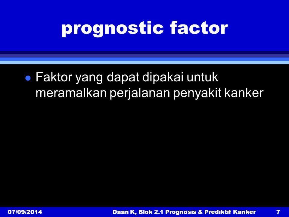 prognostic factor l Faktor yang dapat dipakai untuk meramalkan perjalanan penyakit kanker 07/09/2014Daan K, Blok 2.1 Prognosis & Prediktif Kanker7