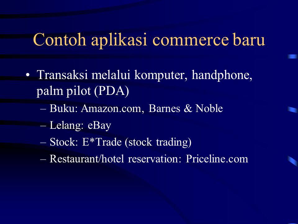 Contoh aplikasi commerce baru Transaksi melalui komputer, handphone, palm pilot (PDA) –Buku: Amazon.com, Barnes & Noble –Lelang: eBay –Stock: E*Trade