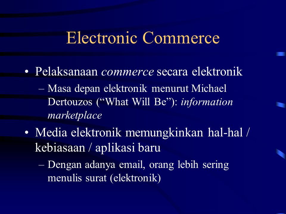 "Electronic Commerce Pelaksanaan commerce secara elektronik –Masa depan elektronik menurut Michael Dertouzos (""What Will Be""): information marketplace"